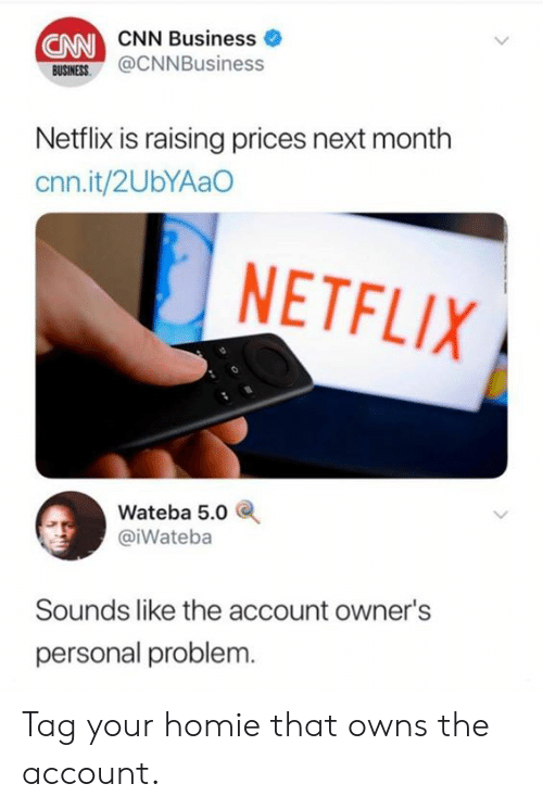 cnn.com, Dank, and Homie: CNN  CNN Business  USINES@CNNBusiness  BUSINESS  Netflix is raising prices next month  cnn.it/2UbYAaO  NETFLIX  Wateba 5.0  @iWateba  Sounds like the account owner's  personal problem. Tag your homie that owns the account.