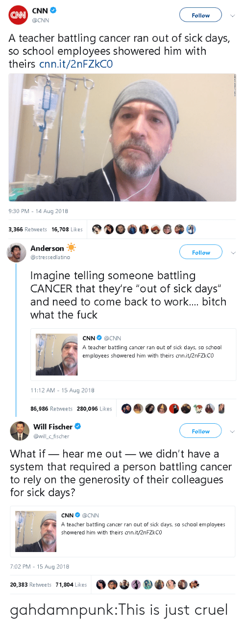"""Bitch, cnn.com, and School: CNN  @CNN  CAN  Follow  A teacher battling cancer ran out of sick days,  so school employees showered him with  theirs cnn.it/2nFZkCO  9:30 PM - 14 Aug 2018  3,366 Retweets 16,708 Lkes   Anderson  @stressedlatino  Follow  Imagine telling someone battling  CANCER that they're """"out of sick days""""  and need to come back to work... bitch  what the fuck  CNN @CNN  A teacher battling cancer ran out of sick days, so school  employees showered him with theirs cnn.it/2nFZkCO  11:12 AM - 15 Aug 2018  86,986 Retweets 280,096 Likes   Will Fischer  @illc_fischer  Follow  What if_ hear me out_ we didn't have a  system that required a person battling cancer  to rely on the generosity of their colleagues  for sick days?  CNN @CNN  A teacher battling cancer ran out of sick days, so school employees  showered him with theirs cnn.it/2nFZkCO  7:02 PM - 15 Aug 2018  20,383 Retweets 71,804 Likes gahdamnpunk:This is just cruel"""