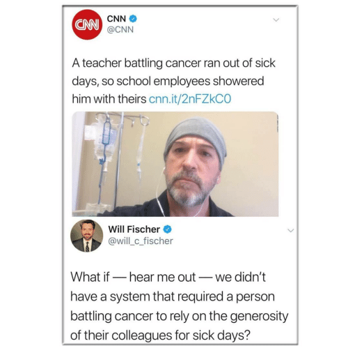 cnn.com, Memes, and School: CNN  CNN  @CNN  A teacher battling cancer ran out of sick  days, so school employees showered  him with theirs cnn.it/2nFZkCO  Will Fischer  @will c fischer  What if_hear me out_we didn't  have a system that required a person  battling cancer to rely on the generosity  of their colleagues for sick days?