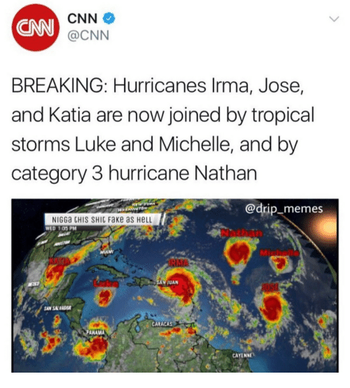 katia: CNN  CNN  @CNN  BREAKING: Hurricanes lrma, Jose,  and Katia are now joined by tropical  storms Luke and Michelle, and by  category 3 hurricane Nathan  @drip_memes  NIGGa CHIS SHIC FaKe as HeLL  WED 1 05PM  Nathan