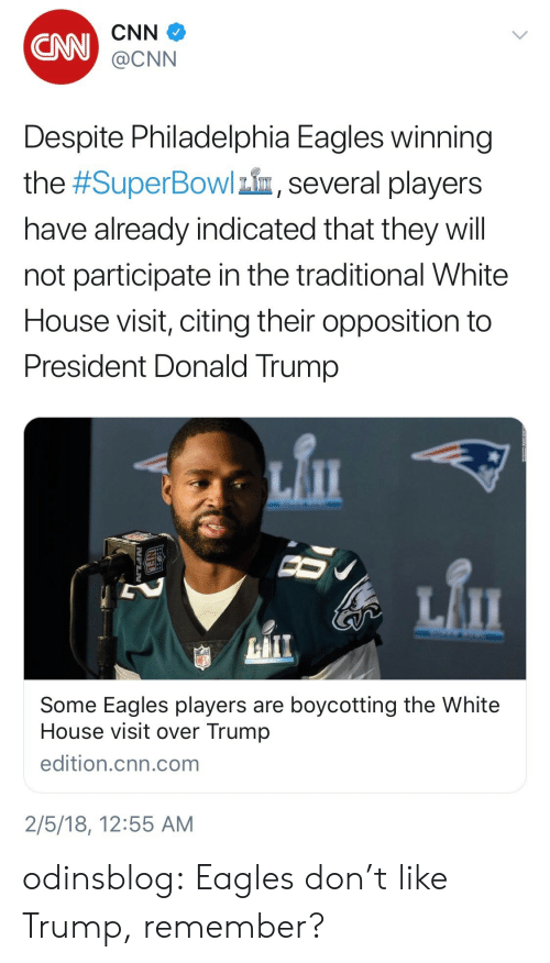 cnn.com, Donald Trump, and Philadelphia Eagles: CNN  CNN  @CNN  Despite Philadelphia Eagles winning  the #SuperBowlin, several players  have already indicated that they will  not participate in the traditional White  House visit, citing their opposition to  President Donald Trump   Some Eagles players are boycotting the White  House visit over Trump  edition.cnn.com  2/5/18, 12:55 AM odinsblog:  Eagles don't like Trump, remember?