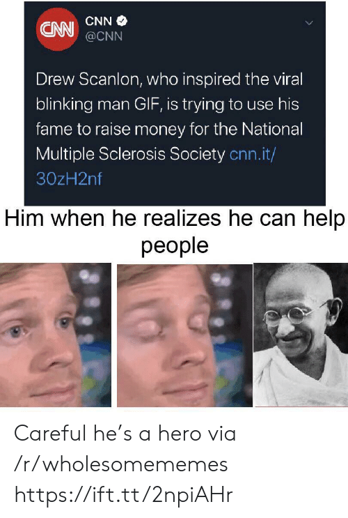 Sclerosis: CNN  CNN @CNN  Drew Scanlon, who inspired the viral  blinking man GIF, is trying to use his  fame to raise money for the National  Multiple Sclerosis Society cnn.it/  30zH2nf  Him when he realizes he can help  реople Careful he's a hero via /r/wholesomememes https://ift.tt/2npiAHr