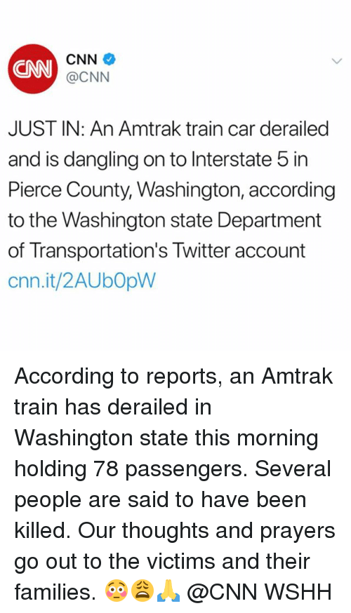 washington state: CNN  CNN  @CNN  JUST IN: An Amtrak train car derailed  and is dangling on to Interstate 5 in  Pierce County, Washington, according  to the Washington state Department  of Transportation's Twitter account  cnn.it/2AUbOpW According to reports, an Amtrak train has derailed in Washington state this morning holding 78 passengers. Several people are said to have been killed. Our thoughts and prayers go out to the victims and their families. 😳😩🙏 @CNN WSHH