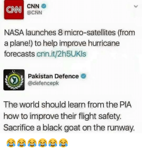 Hurricane Forecasters: CNN  CNN  @CNN  NASA launches 8 micro-satellites (from  a plane!) to help improve hurricane  forecasts  Cnn.it/2h5UKls  Pakistan Defence  @defencepk  The world should learn from the PIA  how to improve their flight safety.  Sacrifice a black goat on the runway. 😂😂😂😂😂😂