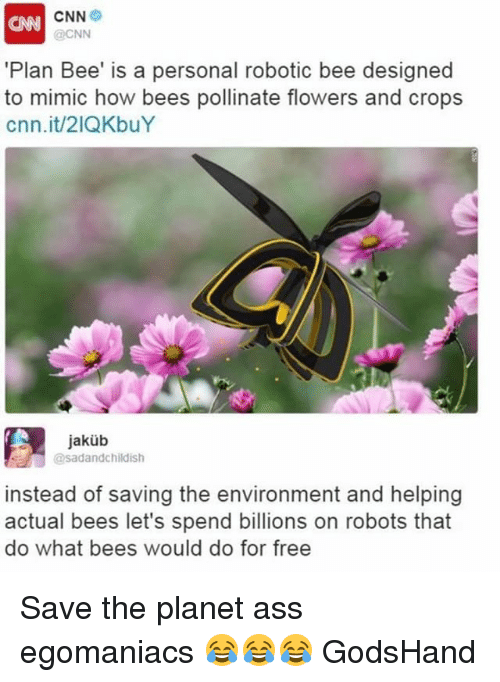 Mimicer: CNN  CNN  @CNN  'Plan Bee' is a personal robotic bee designed  to mimic how bees pollinate flowers and crops  cnn.it/21QKbuY  jakub  @sadandchildish  instead of saving the environment and helping  actual bees let's spend billions on robots that  do what bees would do for free Save the planet ass egomaniacs 😂😂😂 GodsHand