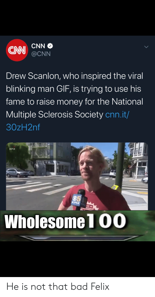 Bad, cnn.com, and Gif: CNN  @CNN  Drew Scanlon, who inspired the viral  blinking man GIF, is trying to use his  fame to raise money for the National  Multiple Sclerosis Society cnn.it/  30zH2nf  KPIX  050  KPIX PHE  Wholesome 1 00 He is not that bad Felix