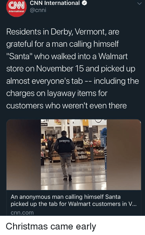 """derby: CNN CNN International (  International  @cnni  Residents in Derby, Vermont, are  grateful for a man calling himself  """"Santa"""" who walked into a Walmart  store on November 15 and picked up  almost everyone's tab -- including the  charges on layaway items for  customers who weren't even there  An anonymous man calling himself Santa  picked up the tab for Walmart customers in V...  cnn.com Christmas came early"""