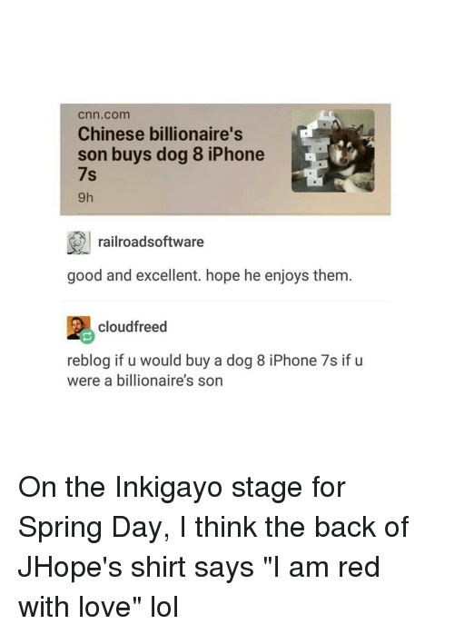 "Iphoned: Cnn com  Chinese billionaire's  son buys dog 8 iPhone  7s  railroadsoftware  good and excellent. hope he enjoys them  cloudfreed  reblog if u would buy a dog 8 iPhone 7s if u  were a billionaire's son On the Inkigayo stage for Spring Day, I think the back of JHope's shirt says ""I am red with love"" lol"