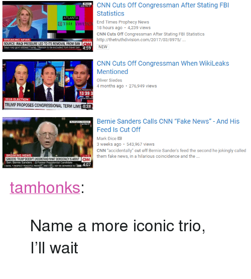"Bernie Sanders, cnn.com, and Fake: CNN Cuts Off Congressman After Stating FB  Statistics  End Times Prophecy News  18 hours ago . 4,239 views  CNN Cuts Off Congressman After Stating FBI Statistics  ATLANTA  耕THE swi  BREAKING NEWS  SOURCE: IRAOI PRESSURE LED TO ITS REMOVAL FROM BAN  Ehttp://thetruthdivision.com/2017/03/8975/  LEDTOITS REMOVAL FROM BAN  NEW  CNN Cuts Off Congressman When WikiLeaks  Mentioned  Oliver Siedes  4 months ago 276,949 views  13 39 3  2016 ELECTION  TRUMP PROPOSES CONGRESSIONAL TERM LIM  0:28  Bernie Sanders Calls CNN ""Fake News"" - And His  Feed Is Cut Off  Mark Dice  3 weeks ago 543,967 views  CNN accidentally"" cut off Bernie Sander's feed the second he jokingly called  BREAKING NEWS  them fake news, in a hilarious coincidence and the ..  NDERS TRUMP DOESNTUNDERSTAND WHAT DEMOCRACY IS ABOUTCN <p><a href=""http://tamhonks.tumblr.com/post/158119114153/name-a-more-iconic-trio-ill-wait"" class=""tumblr_blog"">tamhonks</a>:</p><blockquote><p>Name a more iconic trio, I'll wait</p></blockquote>"
