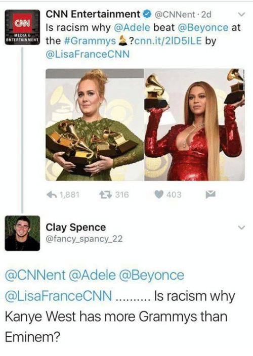 fanciness: CNN Entertainment acNNent 2d v  ls racism why @Adele  beat  @Beyonce  at  MEDIA  the  #Grammys  cnn.it/2ID5ILE  by  ENTERTAINMENT  @Lisa FranceCNN  403 M  h 1,881  t 316  Clay Spence  @fancy spancy 22  CNNent @Adele a Beyonce  @LisaFranceCNN.......... Is racism why  Kanye West has more Grammys than  Eminem?
