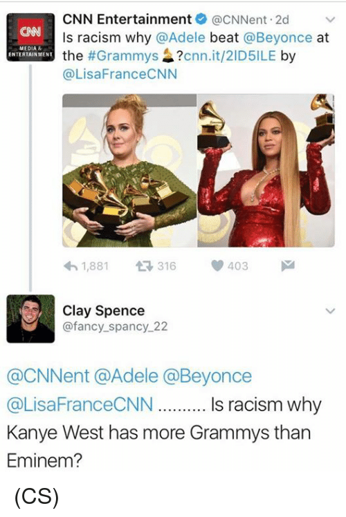 fanciness: CNN Entertainment acNNent.2d  v  ls racism why @Adele  beat  @Beyonce  at  MEDIA  the  #Grammys  cnn.it/2ID5ILE  by  ENTERTAINMENT  (a LisaFranceCNN  1,881  t 316  V 403  M  Clay Spence  @fancy spancy 22  @CNNent @Adele Beyonce  @LisaFranceCNN Is racism why  Kanye West has more Grammys than  Eminem? (CS)