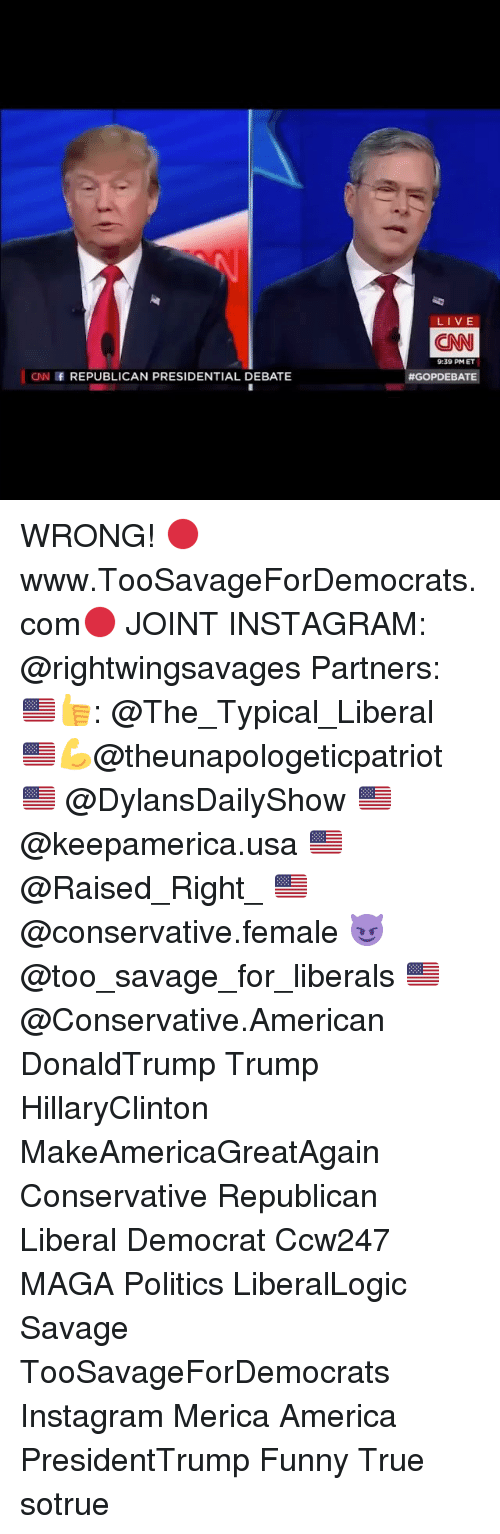 Conne: CNN f REPUBLICAN PRESIDENTIAL DEBATE  LIVE  CONN  9:39 PM ET  #GOP DEBATE WRONG! 🔴www.TooSavageForDemocrats.com🔴 JOINT INSTAGRAM: @rightwingsavages Partners: 🇺🇸👍: @The_Typical_Liberal 🇺🇸💪@theunapologeticpatriot 🇺🇸 @DylansDailyShow 🇺🇸 @keepamerica.usa 🇺🇸@Raised_Right_ 🇺🇸@conservative.female 😈 @too_savage_for_liberals 🇺🇸 @Conservative.American DonaldTrump Trump HillaryClinton MakeAmericaGreatAgain Conservative Republican Liberal Democrat Ccw247 MAGA Politics LiberalLogic Savage TooSavageForDemocrats Instagram Merica America PresidentTrump Funny True sotrue