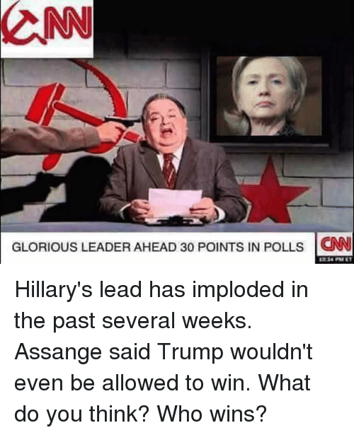 Glorious Leader: CNN  GLORIOUS LEADER AHEAD 30 PolNTs IN POLLs CNN Hillary's lead has imploded in the past several weeks.  Assange said Trump wouldn't even be allowed to win.  What do you think?  Who wins?