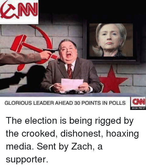 Glorious Leader: CNN  GLORIOUS LEADER AHEAD 3o PolNTs IN POLLs CNN The election is being rigged by the crooked, dishonest, hoaxing media. Sent by Zach, a supporter.
