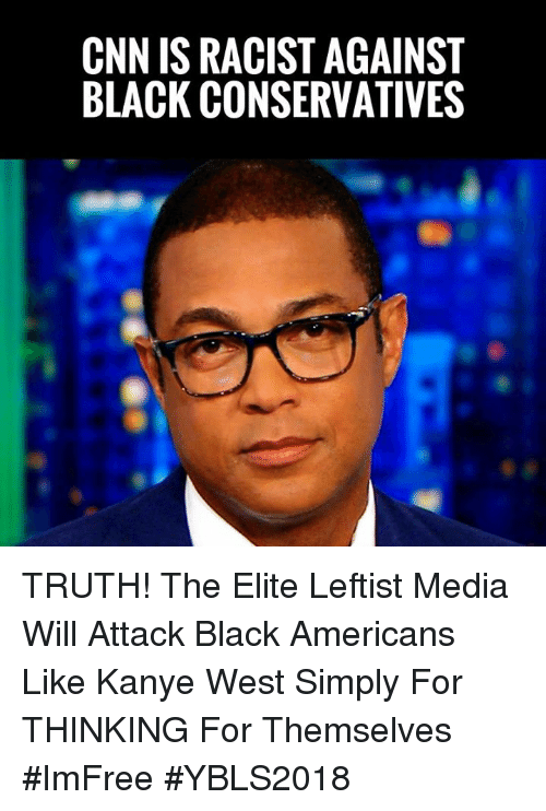 cnn.com, Kanye, and Memes: CNN IS RACIST AGAINST  BLACK CONSERVATIVES TRUTH! The Elite Leftist Media Will Attack Black Americans Like Kanye West Simply For THINKING For Themselves #ImFree #YBLS2018