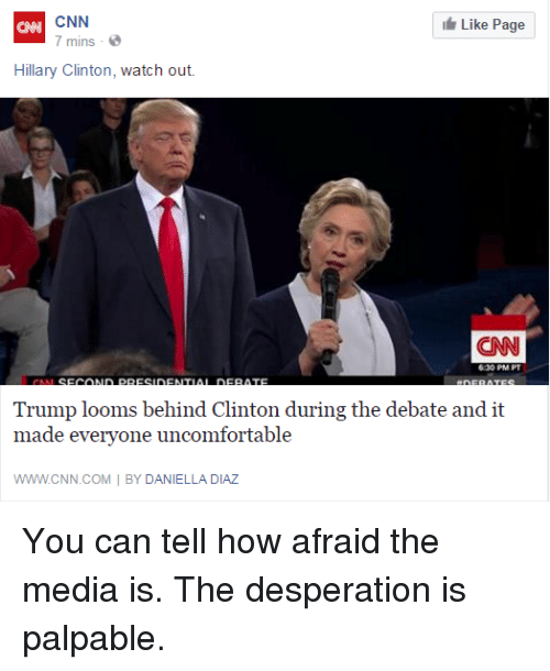 palpable: CNN  Like Page  7 mins  Hillary Clinton, watch out.  CNN  Trump looms behind Clinton during the debate and it  made everyone uncomfortable  WWW CNN.COM BY DANIELLA DIAZ You can tell how afraid the media is. The desperation is palpable.