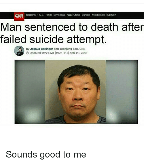 seo: CNN  Regions U.S. Africa Americas Asia China Europe Middie East Opinion  Man sentenced to death after  failed suicide attempt.  By Joshua Berlinger and Yoonjung Seo, CNN  O Updated 1122 GMT (1922 HKT) April 23, 2018 Sounds good to me