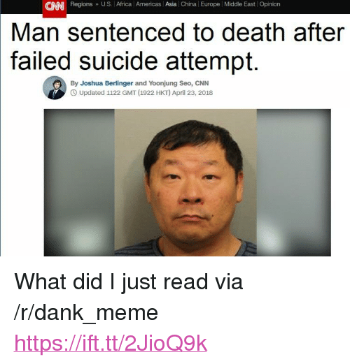 """seo: CNN Regions U.S. Africa l Americas Asia China Europe Middle East Opinion  Man sentenced to death after  suicide attempt.  failed  By Joshua Berlinger and Yoonjung Seo, CNN  O Updated 1122 GMT (1922 HKT) April 23, 2018 <p>What did I just read via /r/dank_meme <a href=""""https://ift.tt/2JioQ9k"""">https://ift.tt/2JioQ9k</a></p>"""