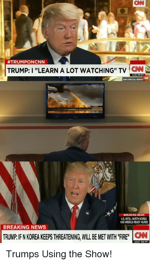 """Intell: CNN  #TRUM PONCNN  TRUMP: I """"LEARN A LOT WATCHING"""" TV CN  6:25 PMPT  CNN SPECIAL REPO  ﹁  BREAKING NEWS  U.S. INTEL:NORTH KOREA  HAS MISSILE-READY NUKES  BREAKING NEWS  CNN  12:27 PM PT Trumps Using the Show!"""