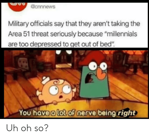 """uh oh: @cnnnews  Military officials say that they aren't taking the  Area 51 threat seriously because """"millennials  are too depressed to get out of bed""""  You have a lot of nerve being right Uh oh so?"""