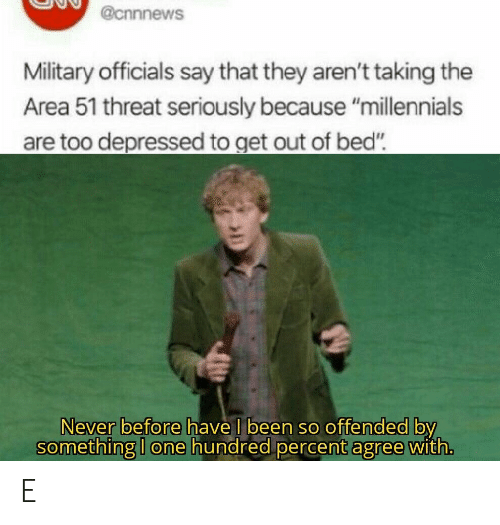 """Out Of Bed: @cnnnews  Military officials say that they aren't taking the  Area 51 threat seriously because """"millennials  are too depressed to get out of bed""""  Never before have I been so offended by  something I one hundred percent agree with. E"""