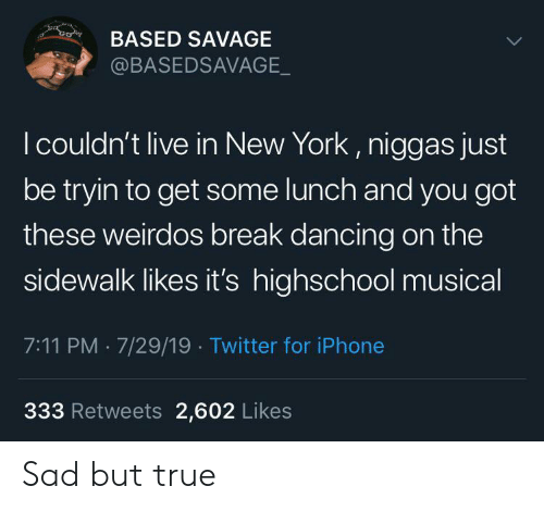 highschool: co  BASED SAVAGE  @BASEDSAVAGE_  I couldn't live in New York, niggas just  be tryin to get some lunch and you got  these weirdos break dancing on the  sidewalk likes it's highschool musical  7:11 PM 7/29/19 Twitter for iPhone  333 Retweets 2,602 Likes Sad but true