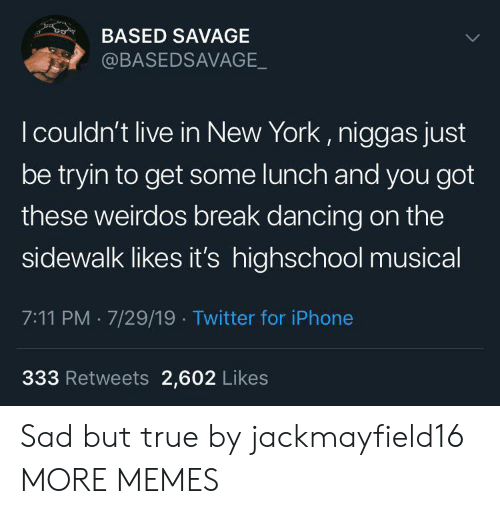 highschool: co  BASED SAVAGE  @BASEDSAVAGE_  I couldn't live in New York, niggas just  be tryin to get some lunch and you got  these weirdos break dancing on the  sidewalk likes it's highschool musical  7:11 PM 7/29/19 Twitter for iPhone  333 Retweets 2,602 Likes Sad but true by jackmayfield16 MORE MEMES