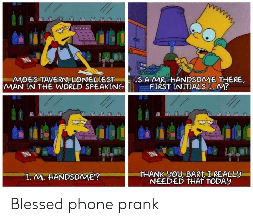 "Blessed, Phone, and Prank: CO  IS A MR HANDSOME THERE  FIRST INITIALS I. M?  MOE'S TAVERN, LONELIEST  MAN IN THE WORLD SPEAKING  THANK YOU, BART I REALLY  NEEDED THAT TODAY  ""T. M. HANDSOME? Blessed phone prank"