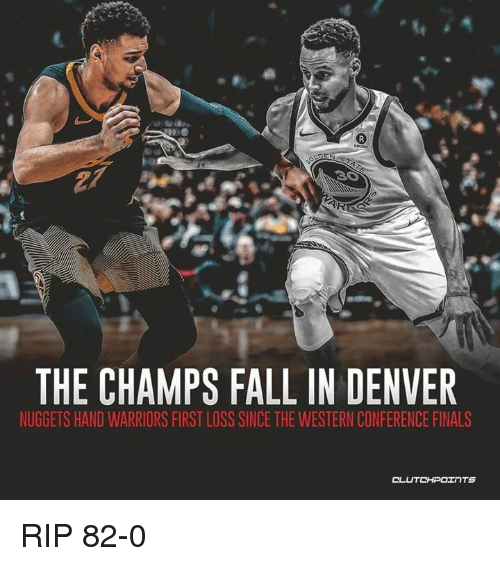 Western Conference Finals: CO  THE CHAMPS FALL IN DENVER  NUGGETS HAND WARRIORS FIRST LOSS SINCE THE WESTERN CONFERENCE FINALS RIP 82-0