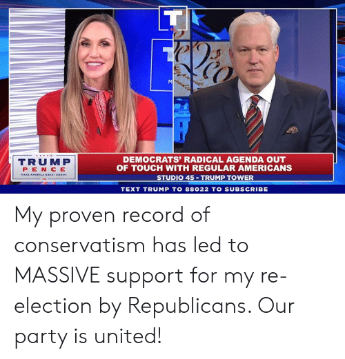 Towers: CO  TRUMP  PEN CE  DEMOCRATS' RADICAL AGENDA OUT  OF TOUCH WITH REGULAR AMERICANS  STUDIO 45 TRUMP TOWER  TEXT TRUMP TO 88022 TO SUBSCRIBE My proven record of conservatism has led to MASSIVE support for my re-election by Republicans. Our party is united!