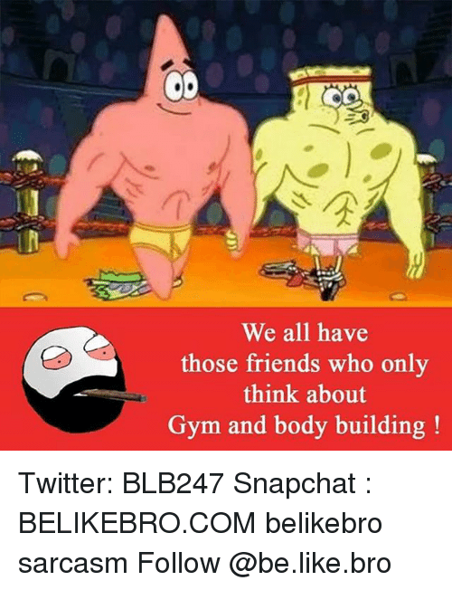 Body Building: CO  We all have  those friends who only  think about  Gym and body building Twitter: BLB247 Snapchat : BELIKEBRO.COM belikebro sarcasm Follow @be.like.bro