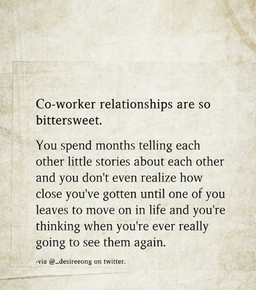 Youre Thinking: Co-worker relationships are so  bittersweet.  You spend months telling each  other little stories about each other  and you don't even realize how  close you've gotten until one of you  leaves to move on in life and you're  thinking when you're ever really  going to see them again.  via @-desireeong on twitter.