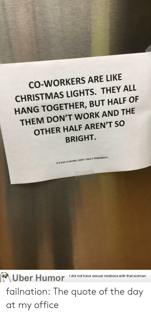 Quote Of The Day: CO-WORKERS ARE LIKE  CHRISTMAS LIGHTS. THEY ALL  HANG TOGETHER, BUT HALF OF  THEM DON'T WORK AND THE  OTHER HALF AREN'T SO  BRIGHT.  ITS JUST A SAYING  DON'T TAKE IT PERSONALLY.  Uber Humor Idid nothave sexual relations with tht woman. failnation:  The quote of the day at my office