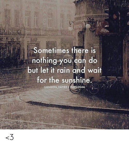 Empire, Instagram, and Memes: Coa  HAECEH  Sometimes there is  nothing you can do  but let it rain and wait  for the sunshine.  GRINDERS EMPIRE INSTAGRAM <3