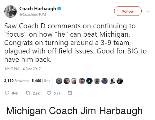 """Jim Harbaugh: Coach Harbaugh  @CoachJim4UM  Followv  Saw Coach D comments on continuing to  """"focus"""" on how """"he"""" can beat Michigan.  Congrats on turning around a 3-9 team,  plagued with off field issues. Good for BIG to  have him back.  12:17 PM-4 Dec 2017  2,150 Retweets 5,460 Likes"""