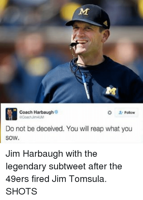 Fire, Sports, and Jim Harbaugh: Coach Harbaugh  Do not be deceived. You will reap what you  SOW. Jim Harbaugh with the legendary subtweet after the 49ers fired Jim Tomsula. SHOTS