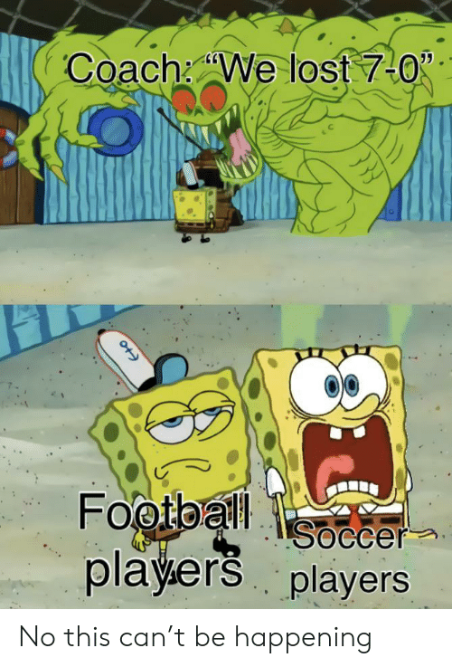 Football, Soccer, and Lost: Coach We lost 7-0  Football  Soccer  players players No this can't be happening
