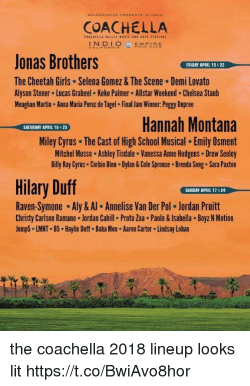 Anna, Chelsea, and Coachella: COACHELLA  INOLOMPIRE  Jonas Brothers  The Cheetah Girls Selena Gomez & The Scene Demi Lovato  Alyson Stoner Lucas Grabeel Keke Palmer Allstar Weekend. Chelsea Staub  Meaghan Martin Anna Maria Perez de Tagel Final Jam Winner. Peggy Dupree  FRIDAY APRIL 15522  Hannah Montana  Miley Cyrus The Cast of High School Musical. Emily Osment  Mitchel Musso Ashley Tisdale . Vanessa Anne Hudgens Drew Seeley  Billy Ray Cyrus Corbin Bleu Dylan& Cole Sprouse Brenda Song. Sara Paxton  SATURDAY APRIL 16 23  Hilary Duff  SUNDAY APAIL 17 &24  Raven-Symone-Aly & Annelise Van Der Pol·Jordan Pruitt  Christy Carlson Ramano Jordan Cahill Proto Zoa . Paolo&Isabella Boyz N Motion  Jump5 LMNT B5 Haylie Duff. Baha Men Aaron Carter Lindsay Lohan the coachella 2018 lineup looks lit https://t.co/BwiAvo8hor