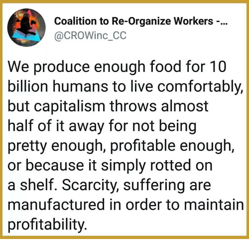Food, Capitalism, and Live: Coalition to Re-Organize Workers -...  @CROWinc_CC  We produce enough food for 10  billion humans to live comfortably,  but capitalism throws almost  half of it away for not being  pretty enough, profitable enough,  or because it simply rotted orn  a shelf. Scarcity, suffering are  manufactured in order to maintain  profitability