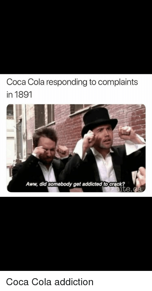 Aww, Coca-Cola, and Addicted: Coca Cola responding to complaints  in 1891  Aww, did somebody get addicted to crack  ite. Coca Cola addiction