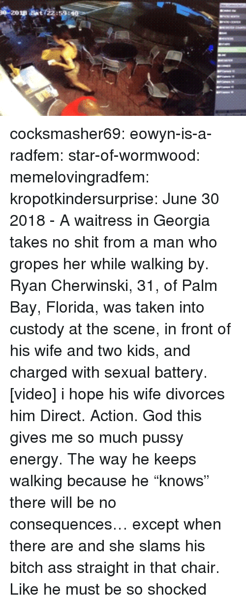 "Ass, Bitch, and Energy: cocksmasher69:  eowyn-is-a-radfem:   star-of-wormwood:  memelovingradfem:  kropotkindersurprise: June 30 2018 - A waitress in Georgia takes no shit from a man who gropes her while walking by. Ryan Cherwinski, 31, of Palm Bay, Florida, was taken into custody at the scene, in front of his wife and two kids, and charged with sexual battery. [video]   i hope his wife divorces him   Direct. Action.    God this gives me so much pussy energy. The way he keeps walking because he ""knows"" there will be no consequences… except when there are and she slams his bitch ass straight in that chair. Like he must be so shocked"