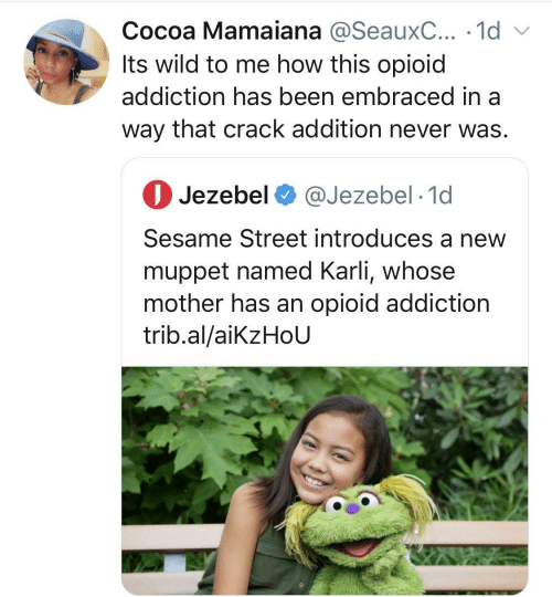 addiction: Cocoa Mamaiana @SeauxC... · 1d v  Its wild to me how this opioid  addiction has been embraced in a  way that crack addition never was.  O Jezebel O @Jezebel · 1d  Sesame Street introduces a new  muppet named Karli, whose  mother has an opioid addiction  trib.al/aikzHoU
