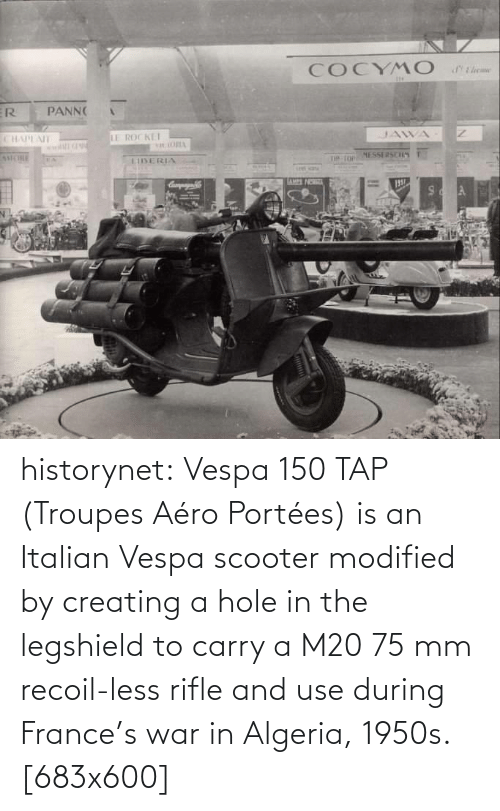 Aero: COCYM O  ER  PANN  CHAPEAIT  LE ROCKET  ORIA  JAWA  MCHLE  EA  LIISERIA  MESSERSC  TIP TOP  Campayn  LAMPS NO  195  A. historynet:  Vespa 150 TAP (Troupes Aéro Portées) is an Italian Vespa scooter modified by creating a hole in the legshield to carry a M2075mm recoil-less rifle and use during France's war in Algeria, 1950s. [683x600]