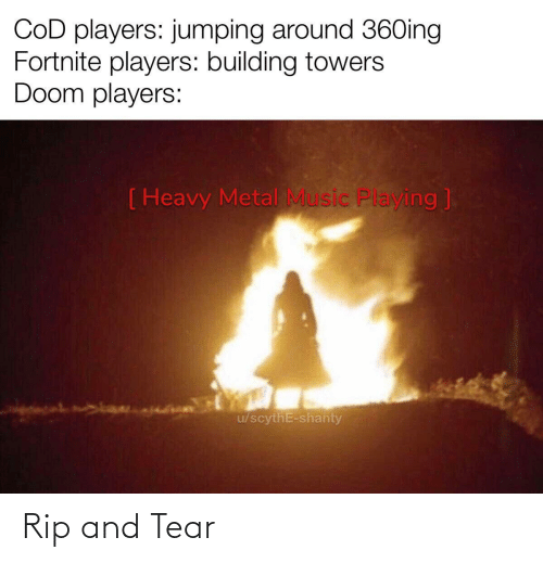 playing: COD players: jumping around 36Oing  Fortnite players: building towers  Doom players:  ( Heavy Metal Music Playing ]  u/scythE-shanty Rip and Tear
