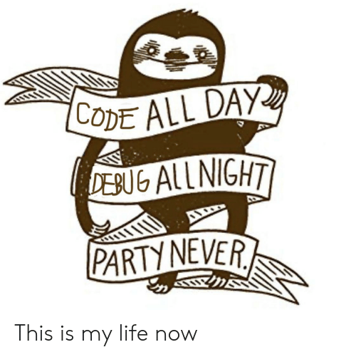 Life, Party, and Never: CODE ALL DAY  DEBUG ALL NIGHT  PARTY NEVER This is my life now