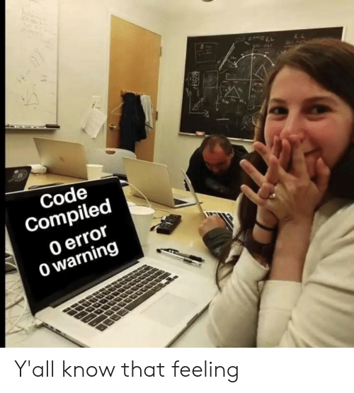 Code, Error, and Feeling: Code  Compiled  0 error  0 warning Y'all know that feeling