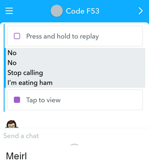 Chat, Irl, and MeIRL: Code F53  Press and hold to replay  No  No  Stop calling  I'm eating ham  Tap to view  Send a chat
