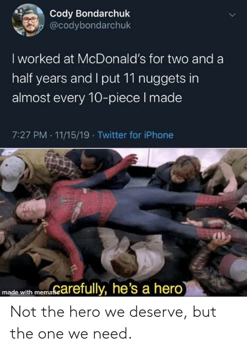 nuggets: Cody Bondarchuk  @codybondarchuk  I worked at McDonald's for two and a  half years and I put 11 nuggets in  almost every 10-piece I made  7:27 PM 11/15/19 Twitter for iPhone  marefully, he's a hero)  made with mematie  > Not the hero we deserve, but the one we need.