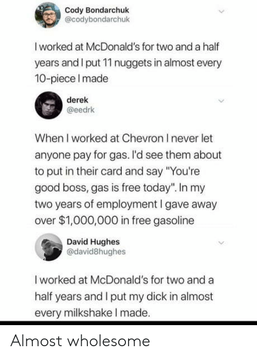 "McDonalds, Chevron, and Dick: Cody Bondarchuk  @codybondarchuk  I worked at McDonald's for two and a half  years and I put 11 nuggets in almost every  10-piece Imade  derek  @eedrk  When I worked at Chevron I never let  anyone pay for gas. I'd see them about  to put in their card and say ""You're  good boss, gas is free today"". In my  two years of employment I gave away  over $1,000,000 in free gasoline  David Hughes  @david8hughes  I worked at McDonald's for two and a  half years and I put my dick in almost  every milkshake I made. Almost wholesome"