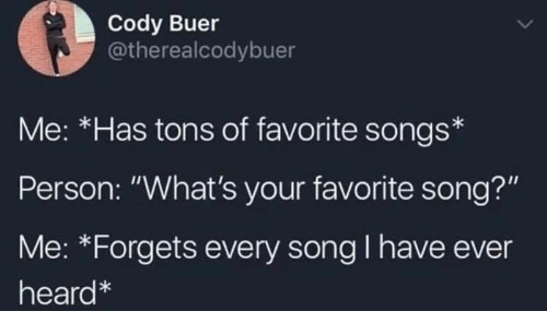 """Memes, Songs, and 🤖: Cody Buer  @therealcodybuer  Me: *Has tons of favorite songs  Person: """"What's your favorite song?""""  Me: *Forgets every song I have ever  heard"""